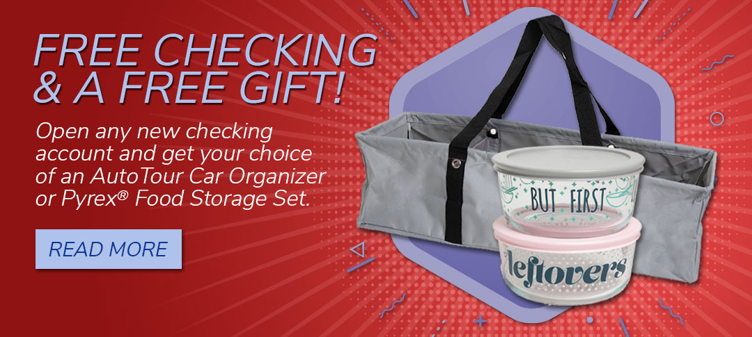 Free checking with a choice of a free AutoTour Car Organizer or a Pyrex® Food Storage Set. Read more.. Read more.