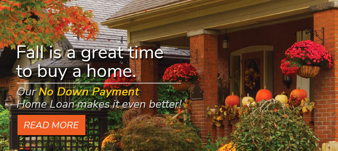 Fall is a great time to buy a home. Our No Down Payment Home Loan makes it even better!