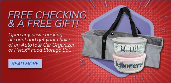 Free checking and a free gift! Open any new checking account and get your choice of a free AutoTour Car Organizer or Pyrex® Food Storage Set.