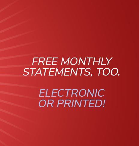 Free monthly statements. Electronic or printed!