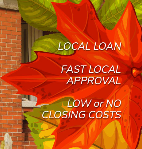 Local loan. Fast Local approval. Low or No closing costs.
