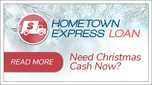 Need Holiday Cash Now? Use the Hometown Express Loan. Click to read more.