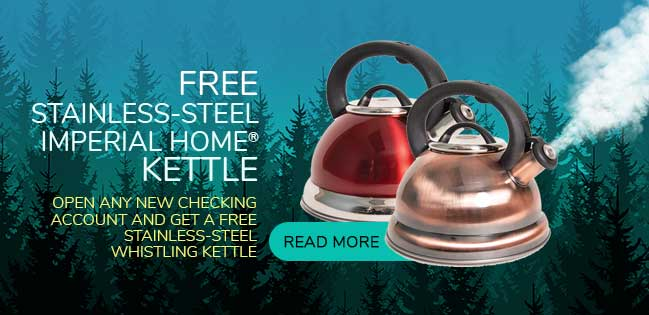 Free Whistling Imperial Kettle with every new free checking account. Read More.