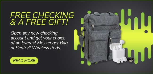 Free checking and a free gift! Open any new checking account and get your choice of a free Everest Messenger bag or Sentry Wireless Pods.