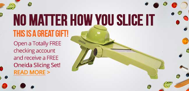 Free Oneida Slicing Set with every new free checking account. Read More.