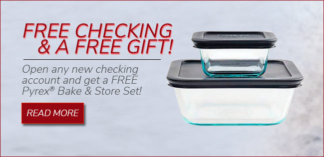 Free checking and a free gift! Open any new checking account and get a Pyrex® Bake and Store Set.. Read more.