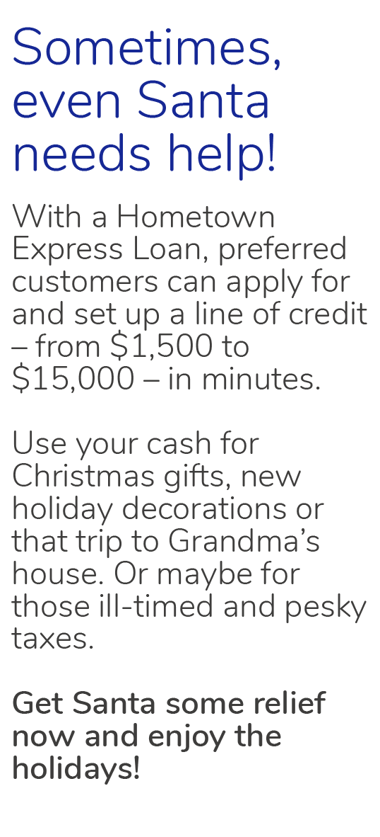 Sometimes, even Santa needs help!  With a Hometown Express Loan, preferred customers Can apply for and set up a line of credit – from $1,500  To $15,000 – in minutes.  Use your cash for Christmas gifts, new holiday decorations or that trip to Grandma's house. Or maybe for those ill-timed and pesky taxes.  Get Santa some relief now and enjoy the holidays!
