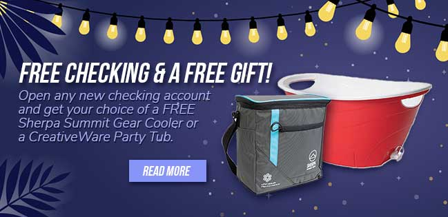 Free checking and a free gift! open any new checking account and get your choice of a free Sherpa Summit Gear Cooler or a Creativeware Party Tub.