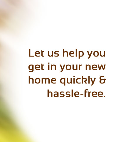 Let us help you into a home quickly & hassle-free.