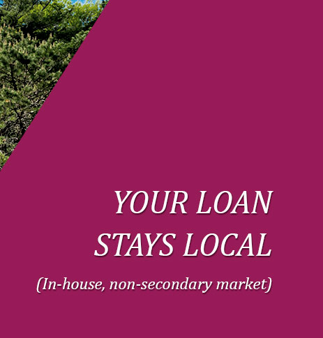 Your loan stays local. (In-house, non-secondary market)