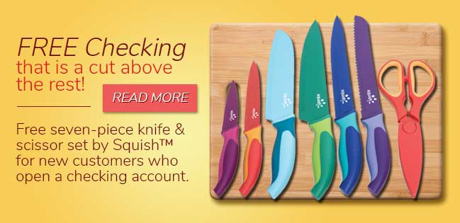 Free Squish Knife Set with every new free checking account. Read More.