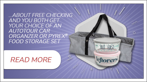 Tell a friend about free checking and you both get a choice of a AutoTour Car Organizer or Pyrex® Food Storage Set.. Click to read more.