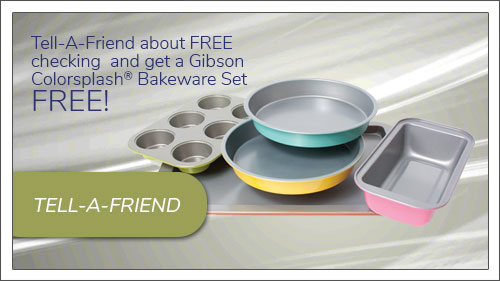 Image button to tell-a-friend form. Tell a friend about free checking and get a Gibson Colorsplash Bakeware Set.