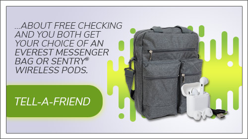 Tell a friend about free checking and you both get a choice of an Everest Messenger Bag or Sentry Wireless Pods. Click to read more.