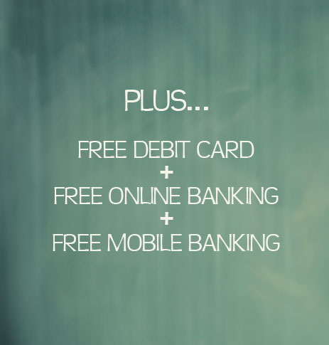 Plus FREE Online Banking, Mobile Banking and free debit card.